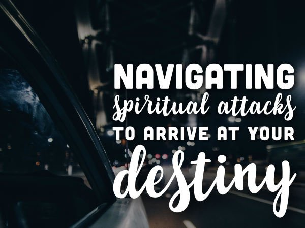 Navigating Spiritual Attacks to Arrive at Your Purpose
