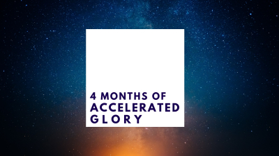 4 Months of Accelerated Glory