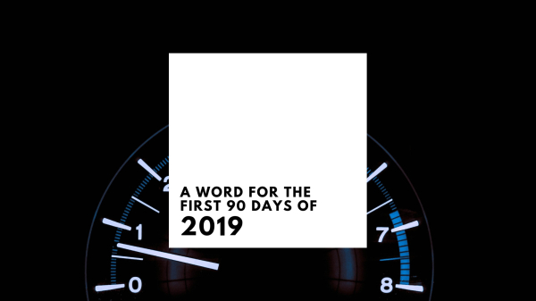 A Word for the First 90 Days of 2019